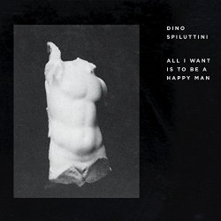 Dino Spiluttini - All I Want Is to Be a Happy Man